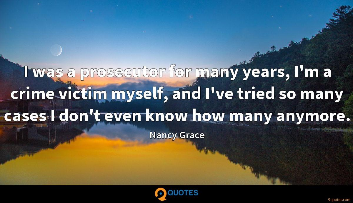 I was a prosecutor for many years, I'm a crime victim myself, and I've tried so many cases I don't even know how many anymore.