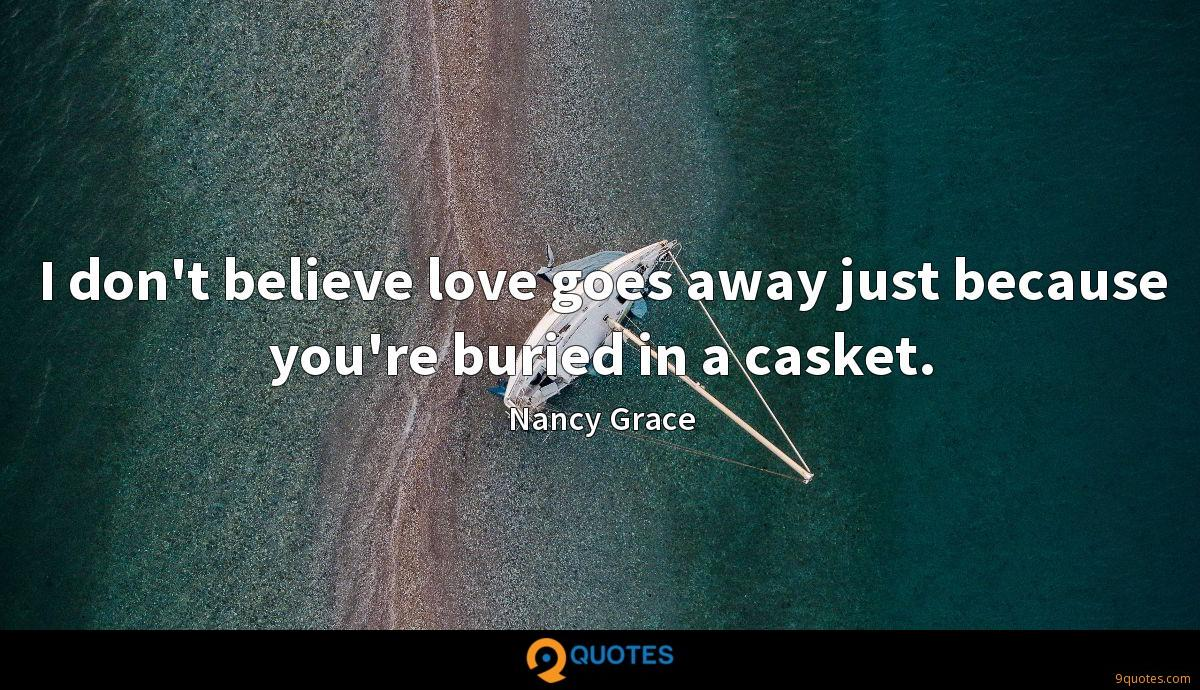 I don't believe love goes away just because you're buried in a casket.