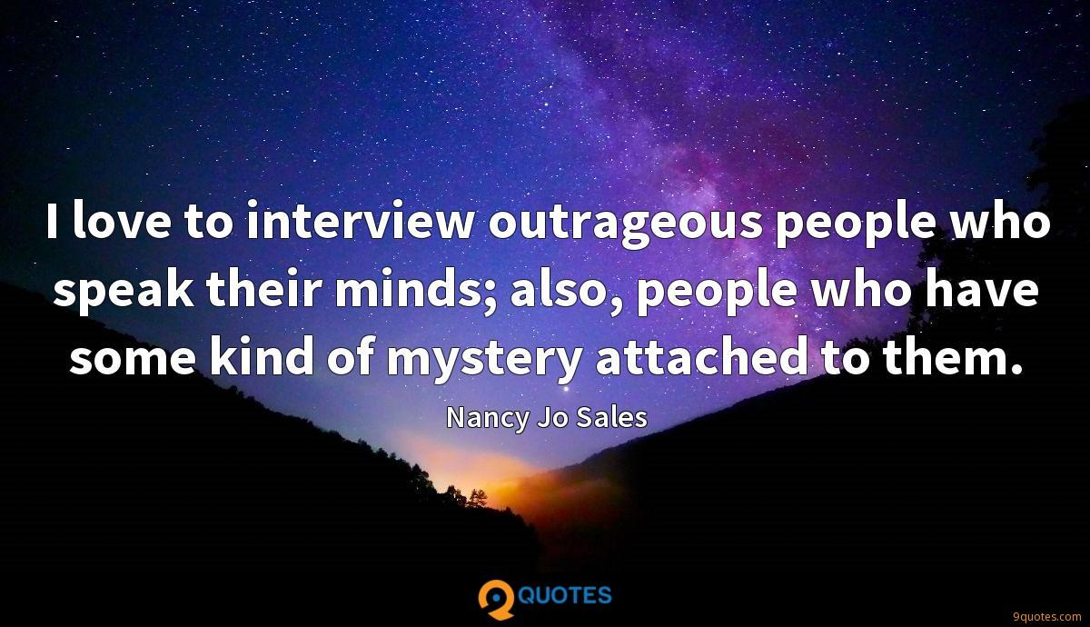 I love to interview outrageous people who speak their minds; also, people who have some kind of mystery attached to them.