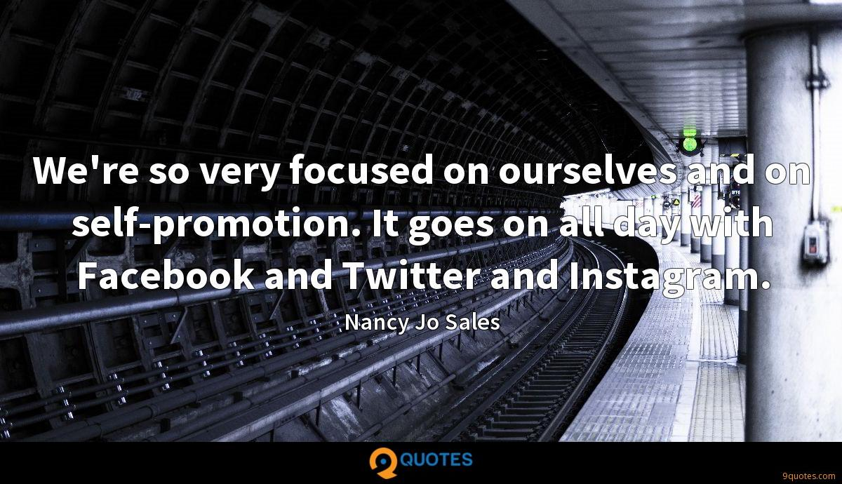 We're so very focused on ourselves and on self-promotion. It goes on all day with Facebook and Twitter and Instagram.