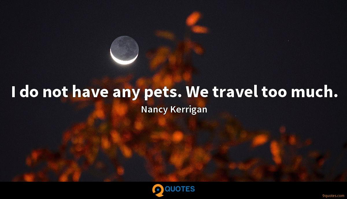 I do not have any pets. We travel too much.