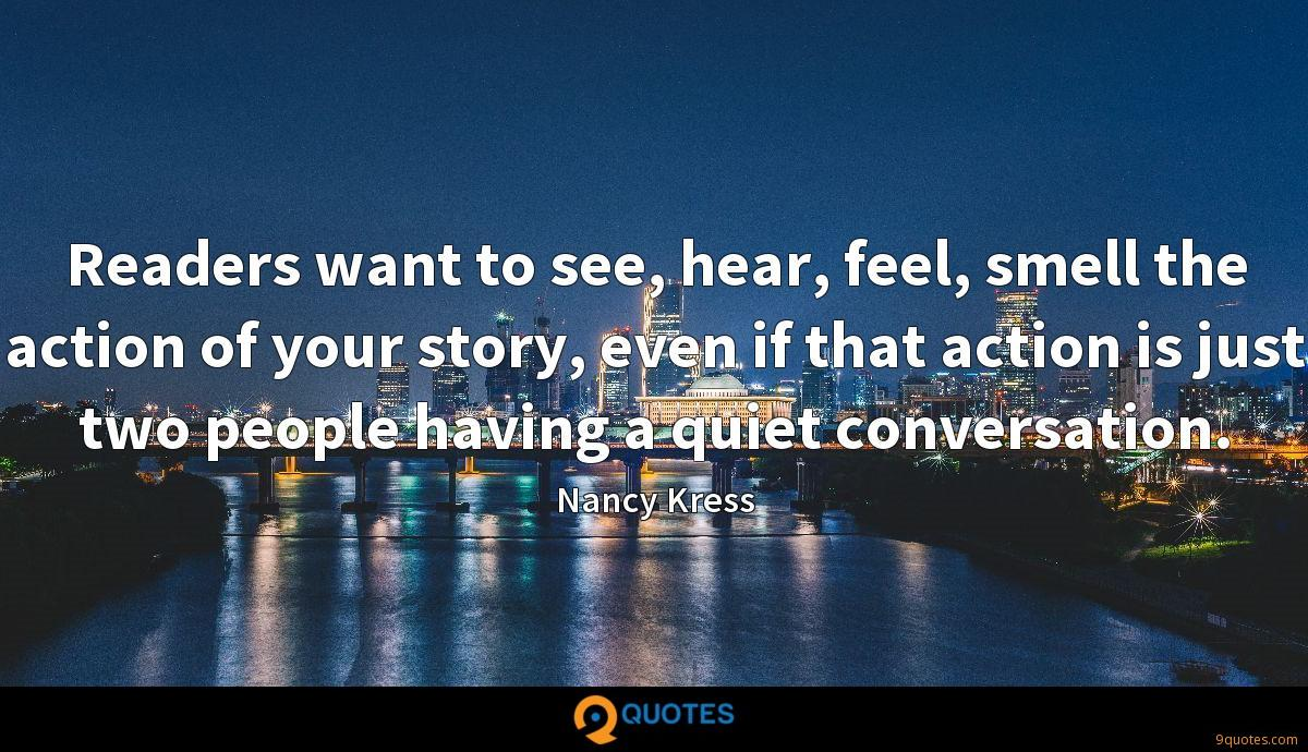 Readers want to see, hear, feel, smell the action of your story, even if that action is just two people having a quiet conversation.