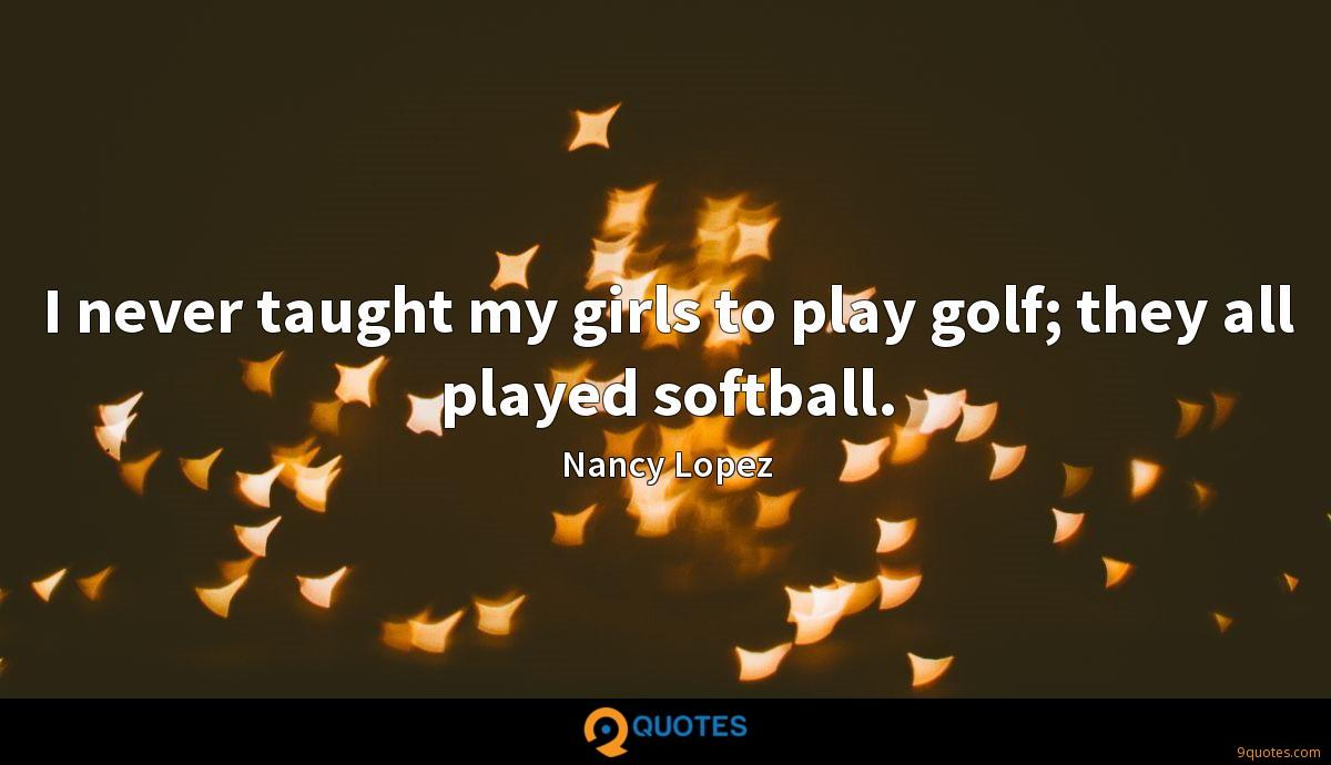 I never taught my girls to play golf; they all played softball.