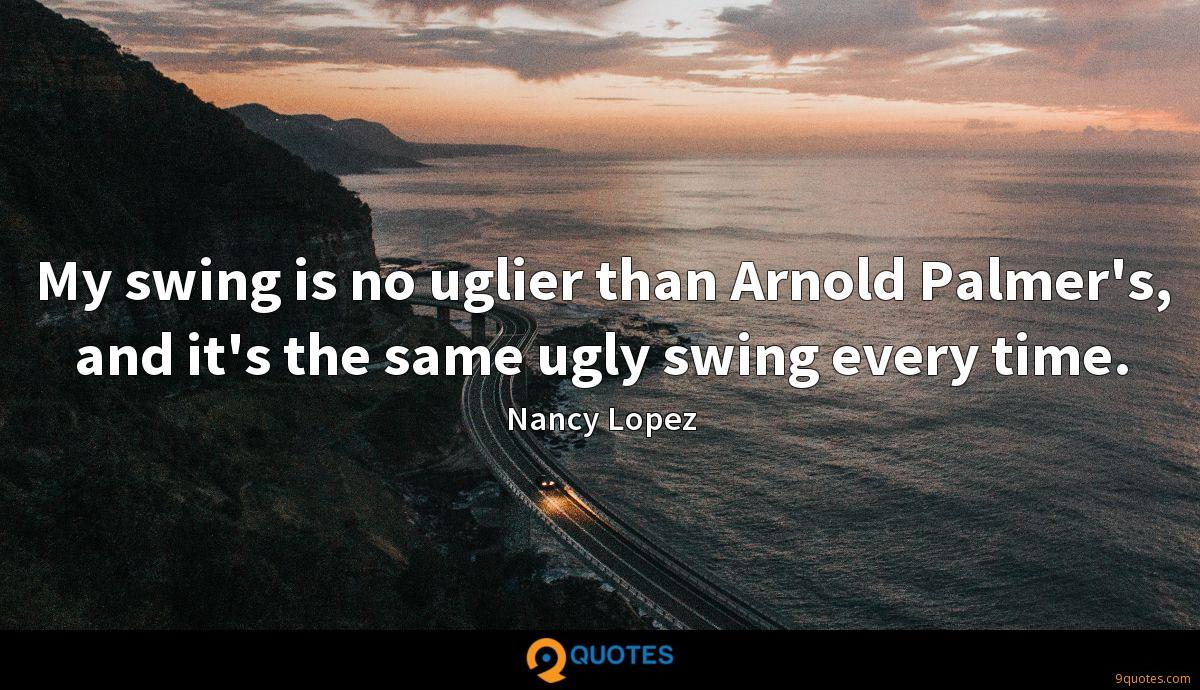 My swing is no uglier than Arnold Palmer's, and it's the same ugly swing every time.
