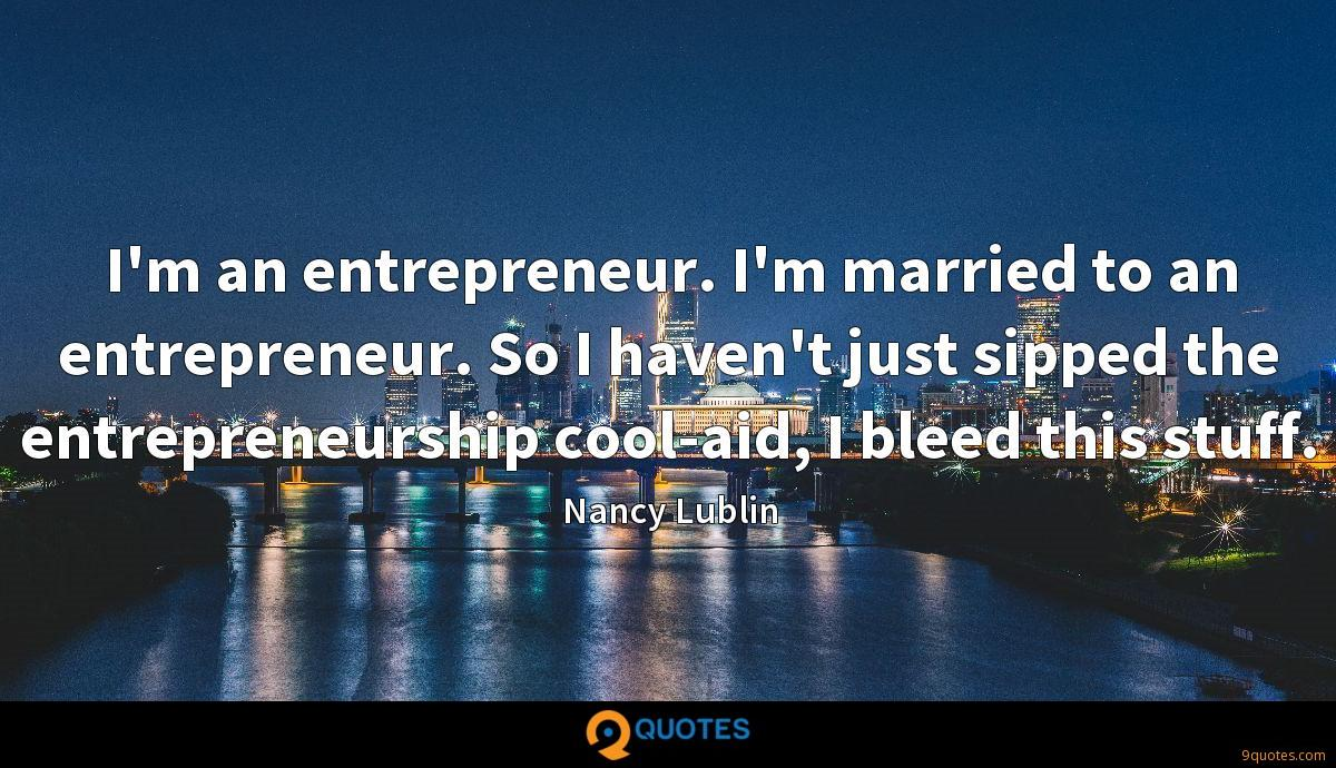 I'm an entrepreneur. I'm married to an entrepreneur. So I haven't just sipped the entrepreneurship cool-aid, I bleed this stuff.