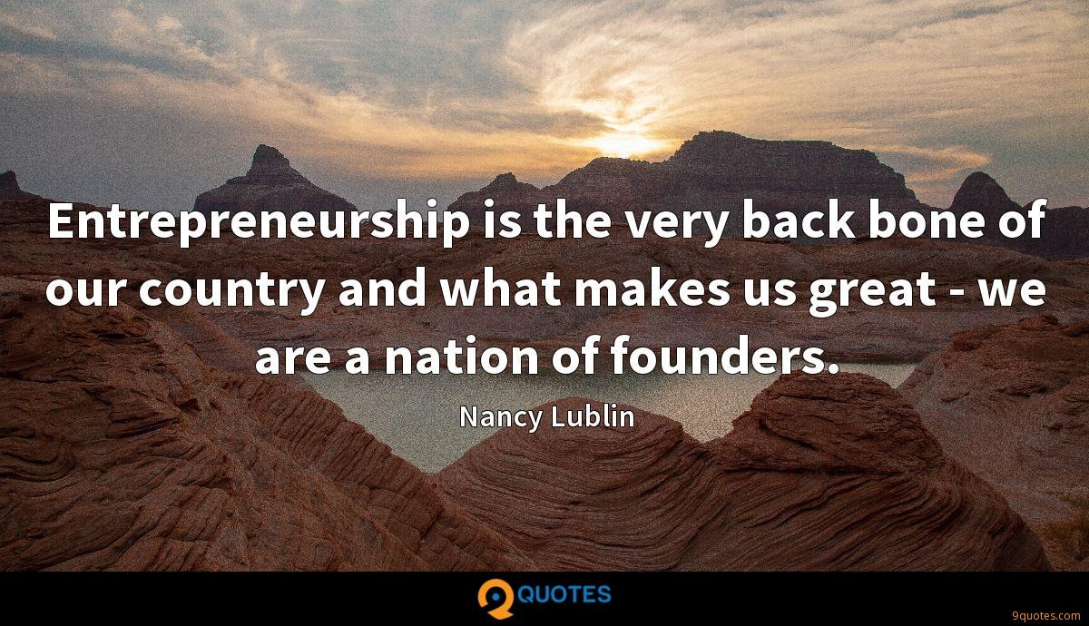 Entrepreneurship is the very back bone of our country and what makes us great - we are a nation of founders.