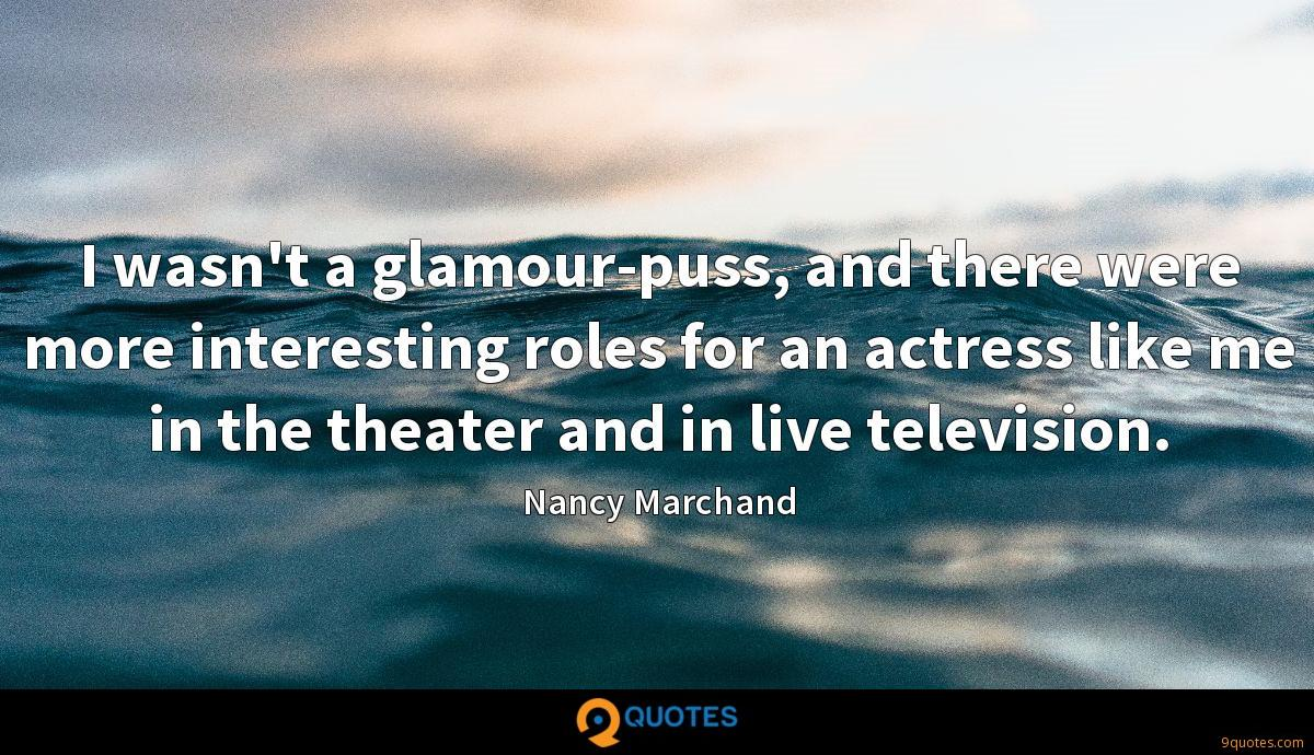 I wasn't a glamour-puss, and there were more interesting roles for an actress like me in the theater and in live television.