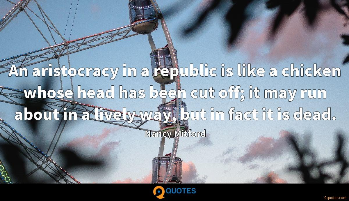 An aristocracy in a republic is like a chicken whose head has been cut off; it may run about in a lively way, but in fact it is dead.