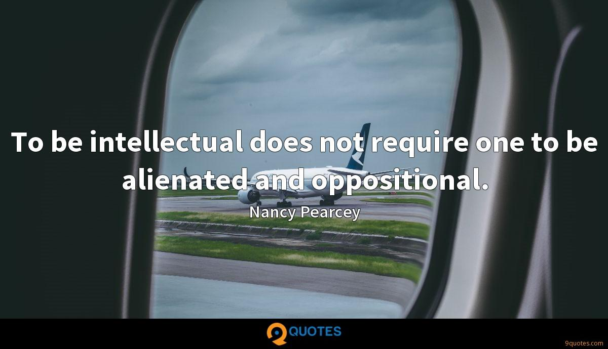 To be intellectual does not require one to be alienated and oppositional.