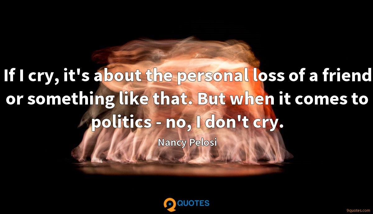 If I cry, it's about the personal loss of a friend or something like that. But when it comes to politics - no, I don't cry.
