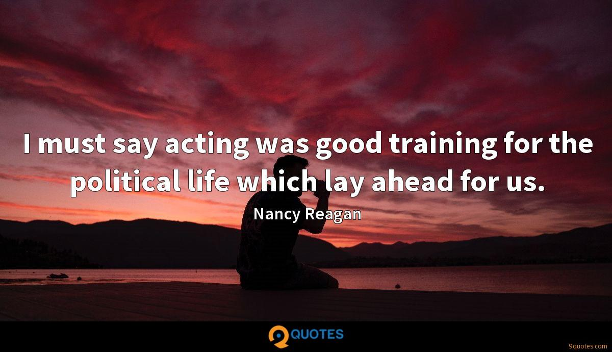 I must say acting was good training for the political life which lay ahead for us.