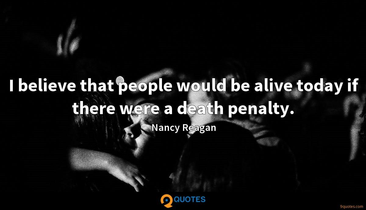 I believe that people would be alive today if there were a death penalty.