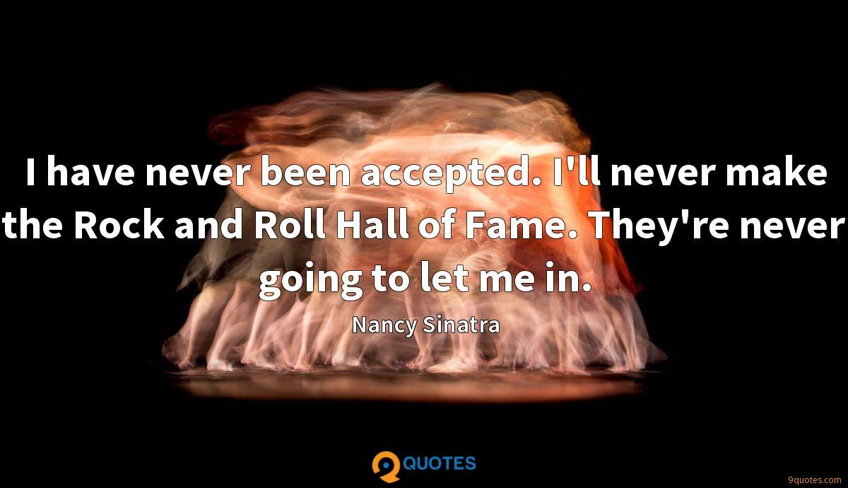 I have never been accepted. I'll never make the Rock and Roll Hall of Fame. They're never going to let me in.