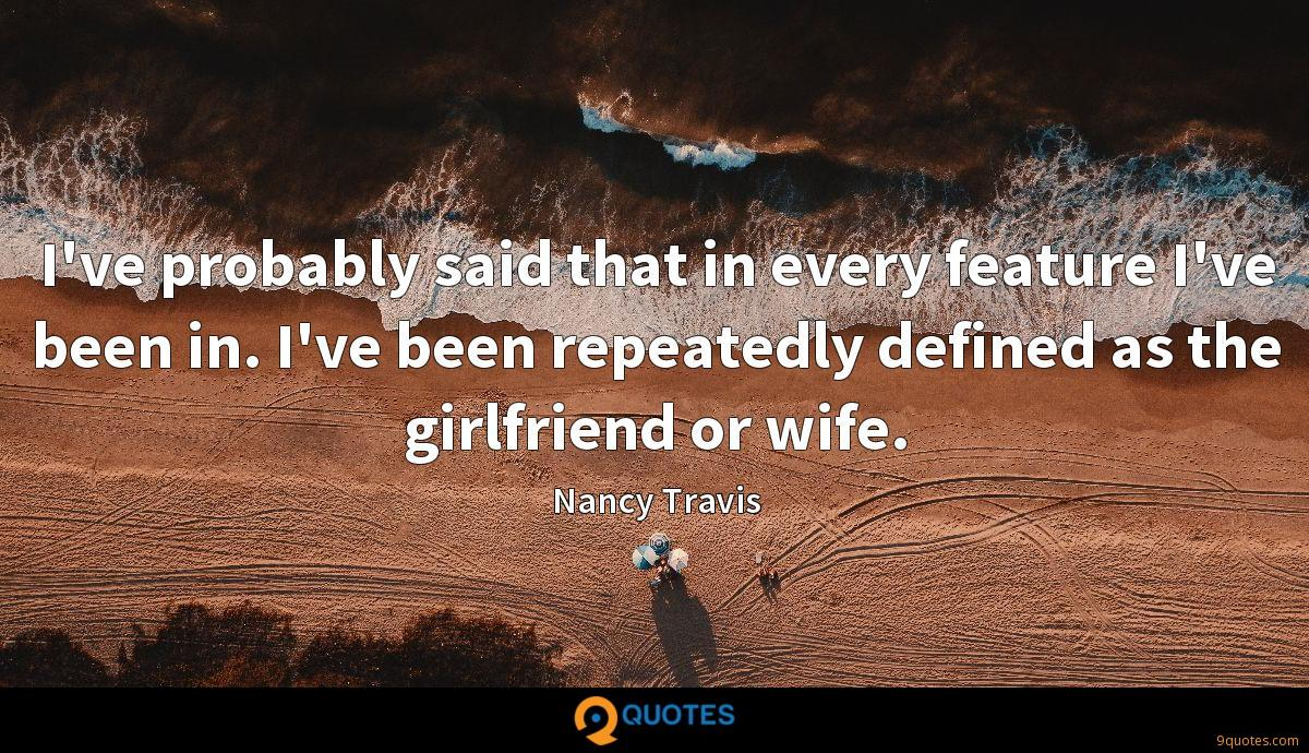 I've probably said that in every feature I've been in. I've been repeatedly defined as the girlfriend or wife.