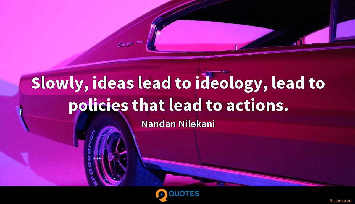 Slowly, ideas lead to ideology, lead to policies that lead to actions.