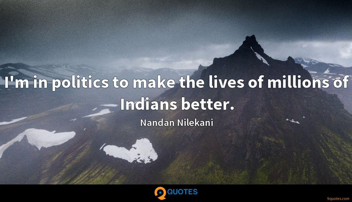I'm in politics to make the lives of millions of Indians better.