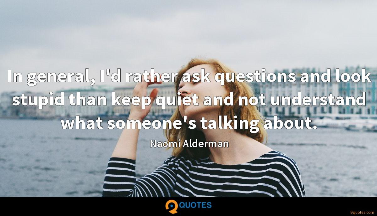 In general, I'd rather ask questions and look stupid than keep quiet and not understand what someone's talking about.