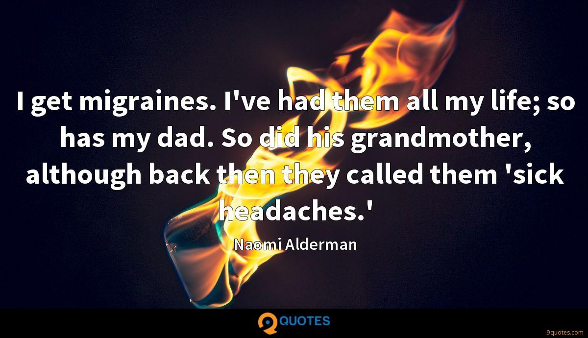 I get migraines. I've had them all my life; so has my dad. So did his grandmother, although back then they called them 'sick headaches.'