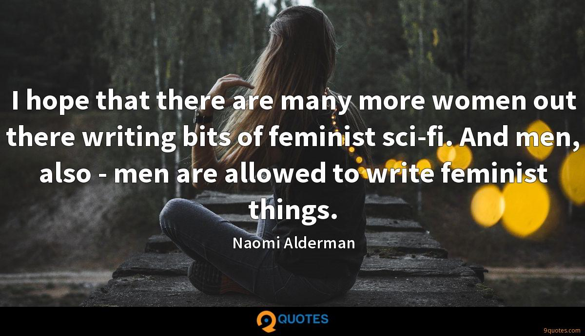 I hope that there are many more women out there writing bits of feminist sci-fi. And men, also - men are allowed to write feminist things.