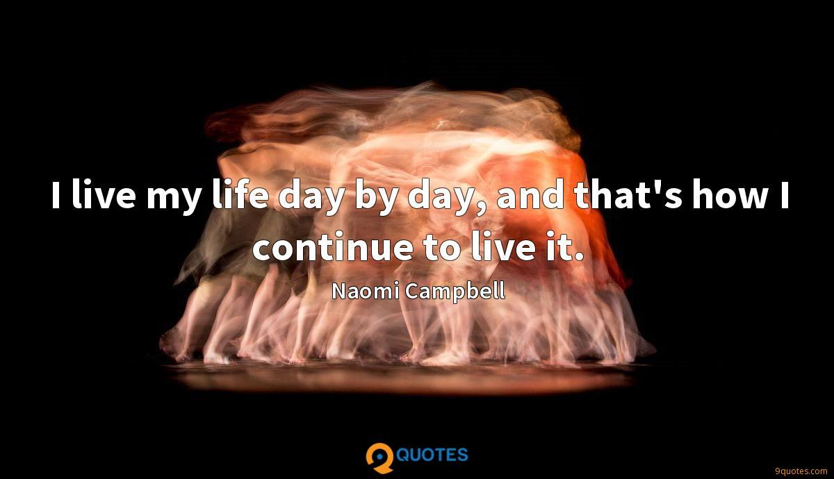 I live my life day by day, and that's how I continue to live it.
