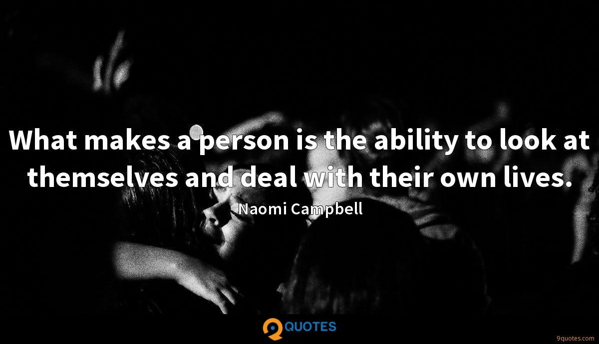 What makes a person is the ability to look at themselves and deal with their own lives.