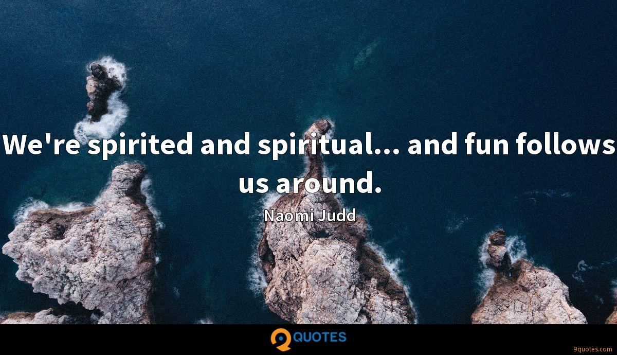 We're spirited and spiritual... and fun follows us around.