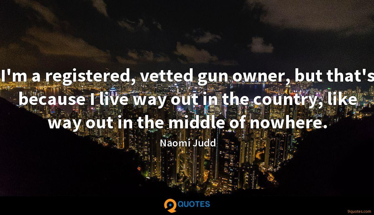 I'm a registered, vetted gun owner, but that's because I live way out in the country, like way out in the middle of nowhere.