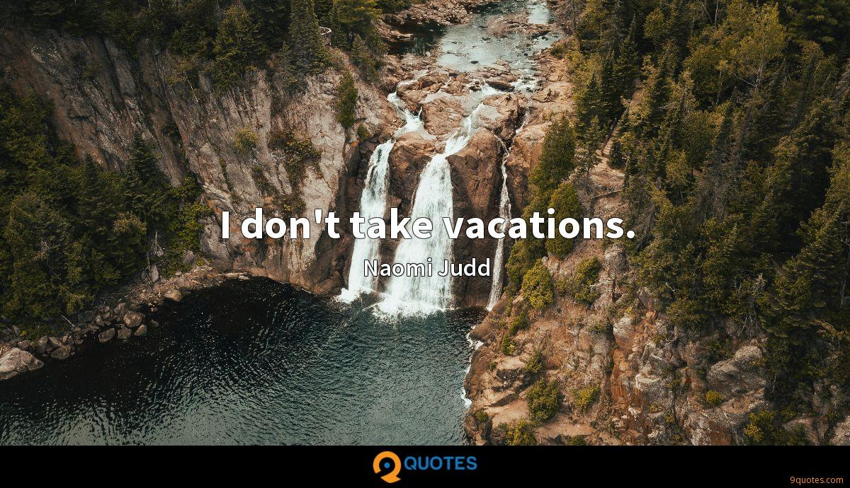 I don't take vacations.