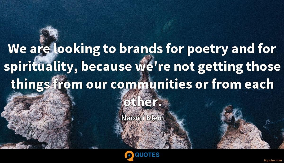 We are looking to brands for poetry and for spirituality, because we're not getting those things from our communities or from each other.