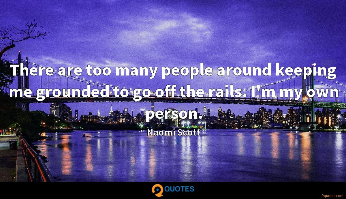 There are too many people around keeping me grounded to go off the rails. I'm my own person.