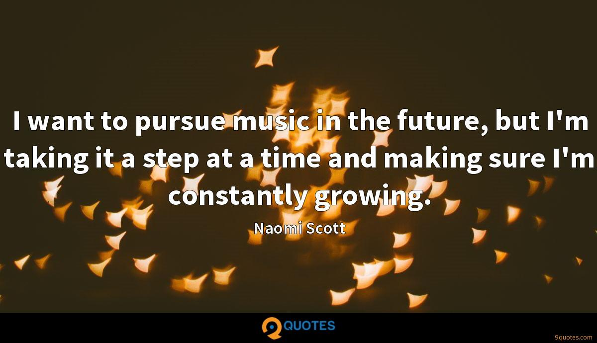 I want to pursue music in the future, but I'm taking it a step at a time and making sure I'm constantly growing.