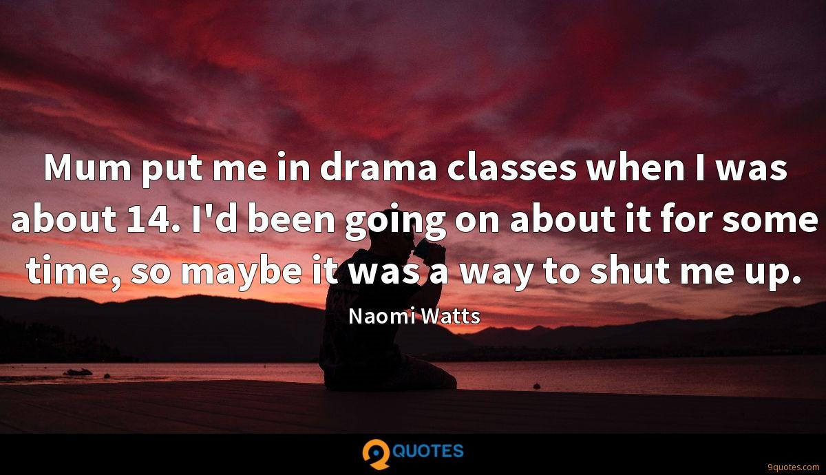 Mum put me in drama classes when I was about 14. I'd been going on about it for some time, so maybe it was a way to shut me up.