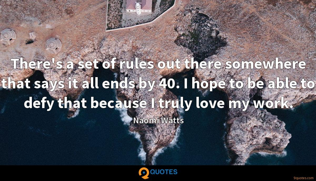 There's a set of rules out there somewhere that says it all ends by 40. I hope to be able to defy that because I truly love my work.