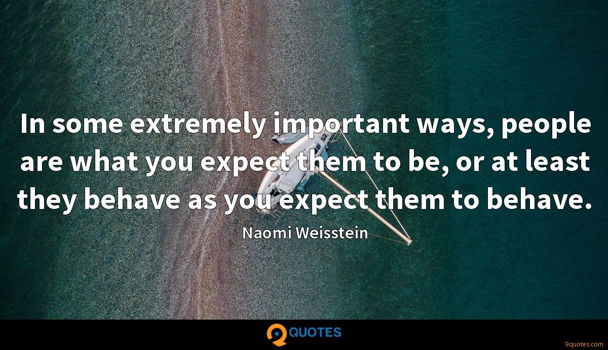 In some extremely important ways, people are what you expect them to be, or at least they behave as you expect them to behave.