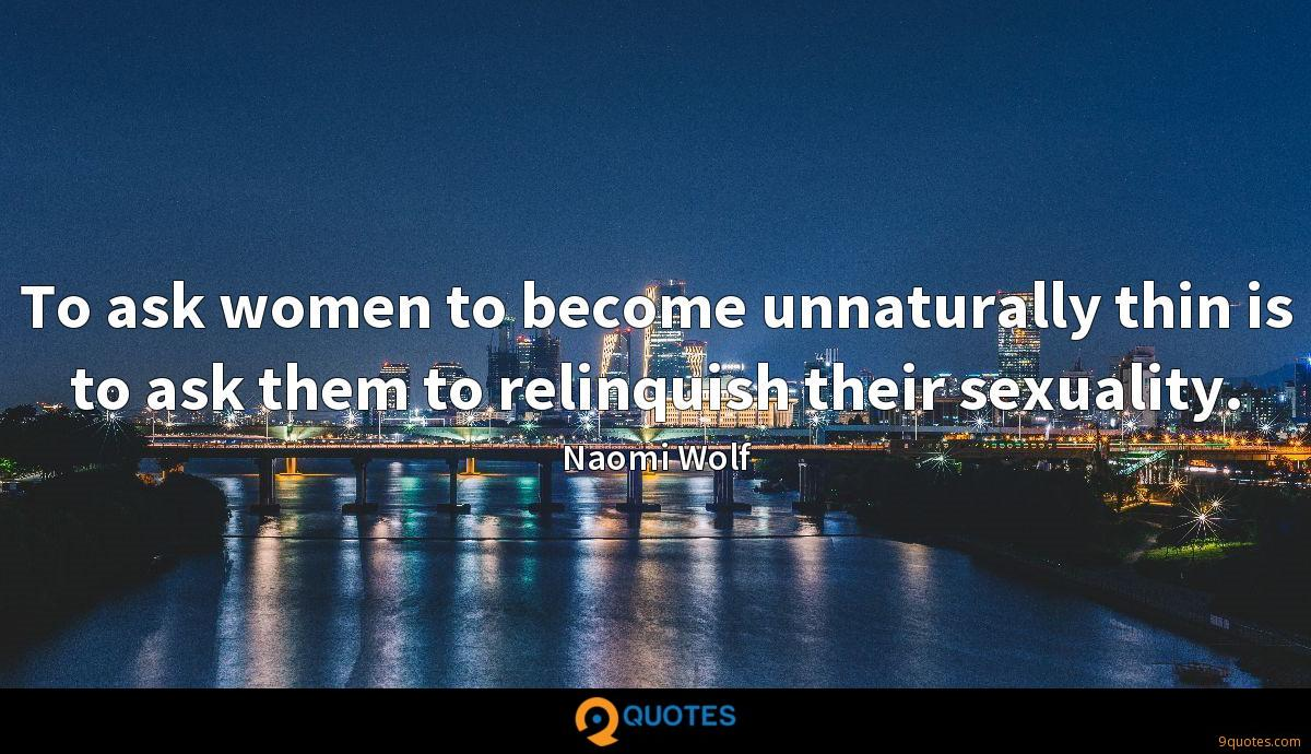 To ask women to become unnaturally thin is to ask them to relinquish their sexuality.