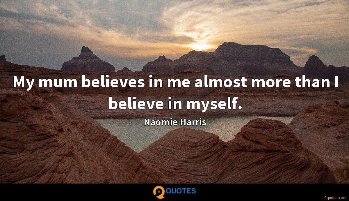 My mum believes in me almost more than I believe in myself.