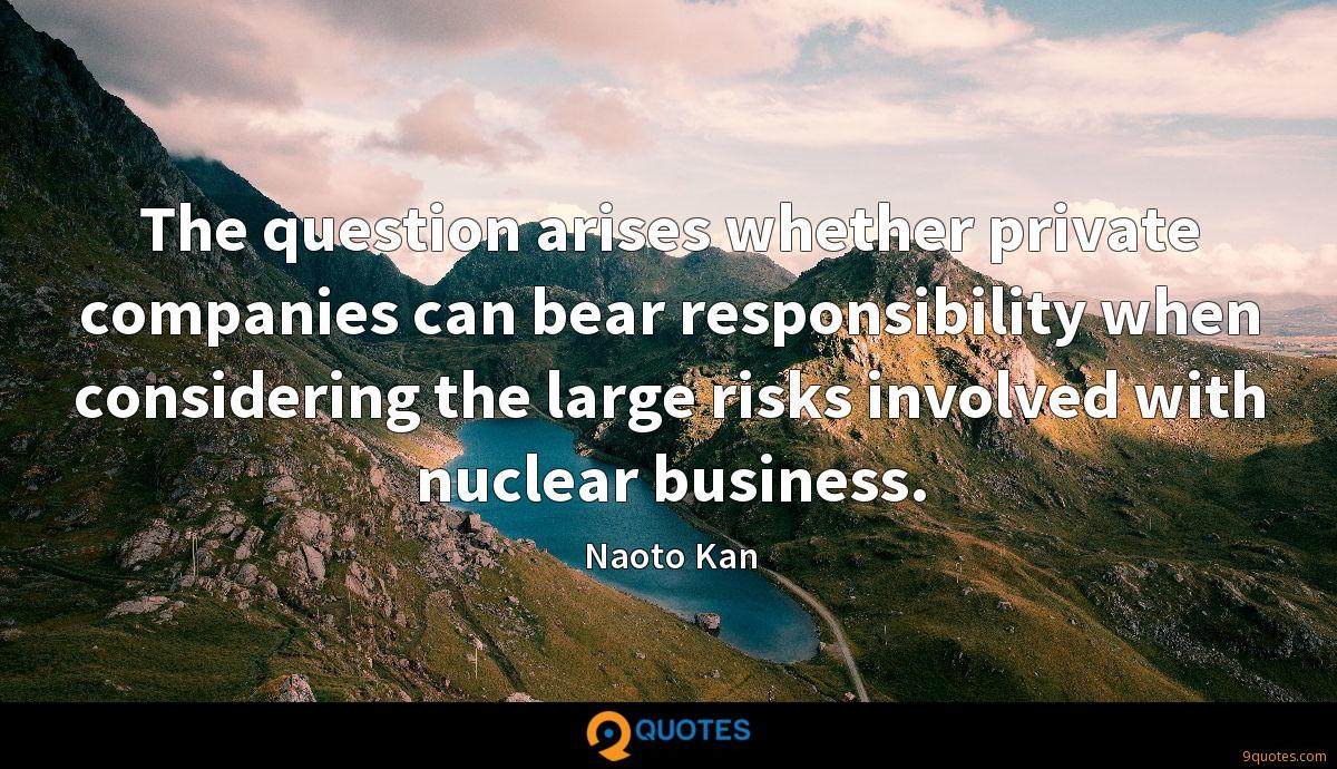 The question arises whether private companies can bear responsibility when considering the large risks involved with nuclear business.