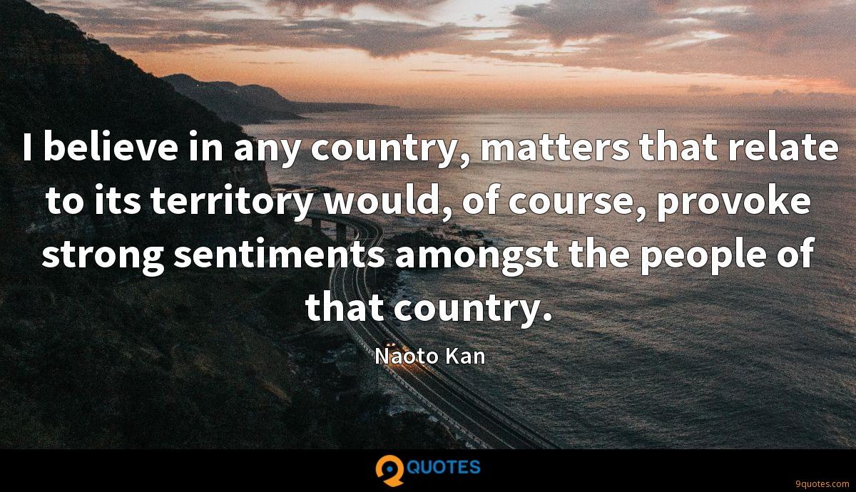 I believe in any country, matters that relate to its territory would, of course, provoke strong sentiments amongst the people of that country.