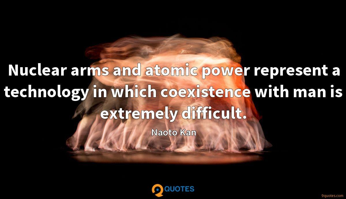 Nuclear arms and atomic power represent a technology in which coexistence with man is extremely difficult.