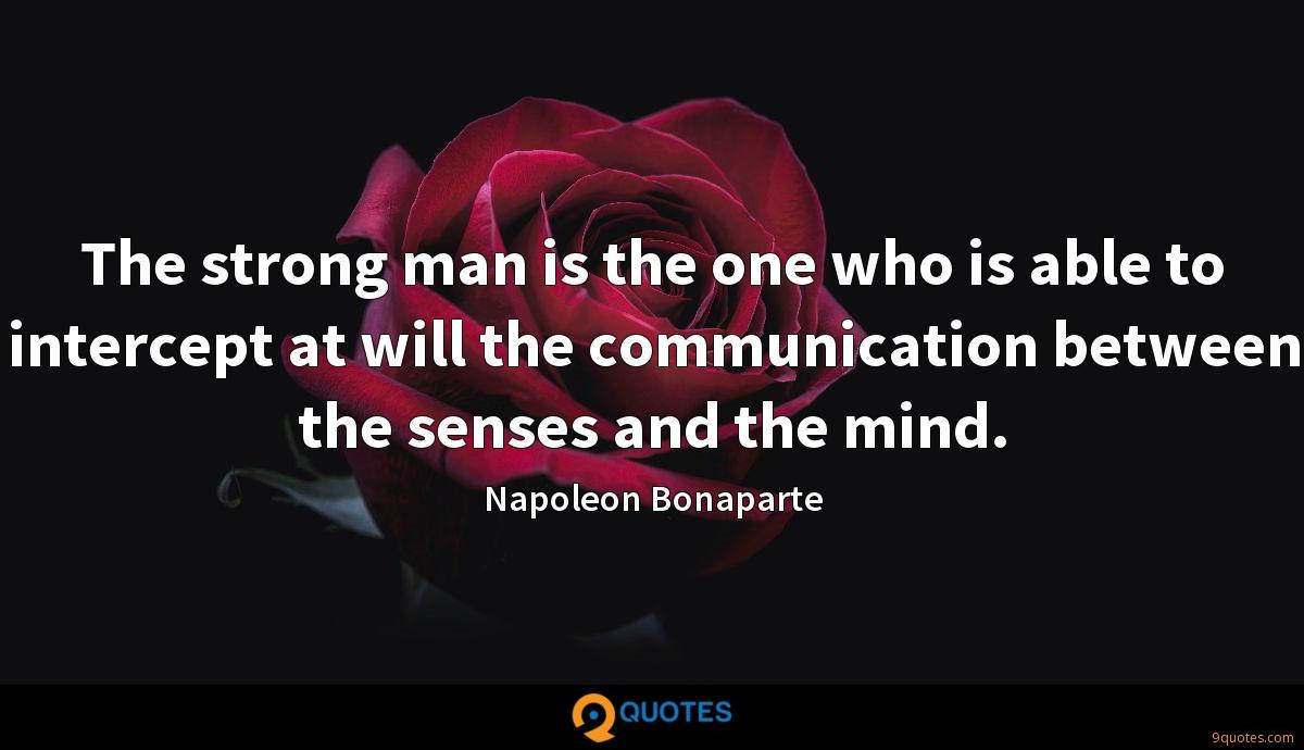 The strong man is the one who is able to intercept at will the communication between the senses and the mind.