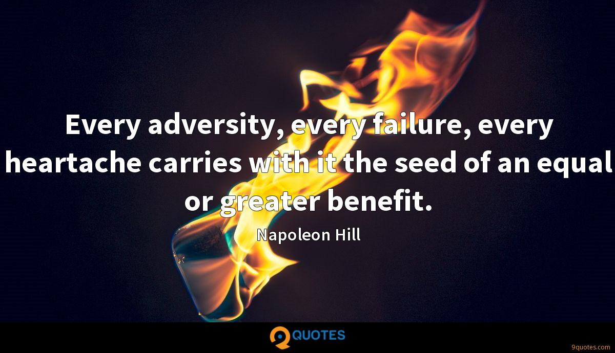 Every adversity, every failure, every heartache carries with it the seed of an equal or greater benefit.