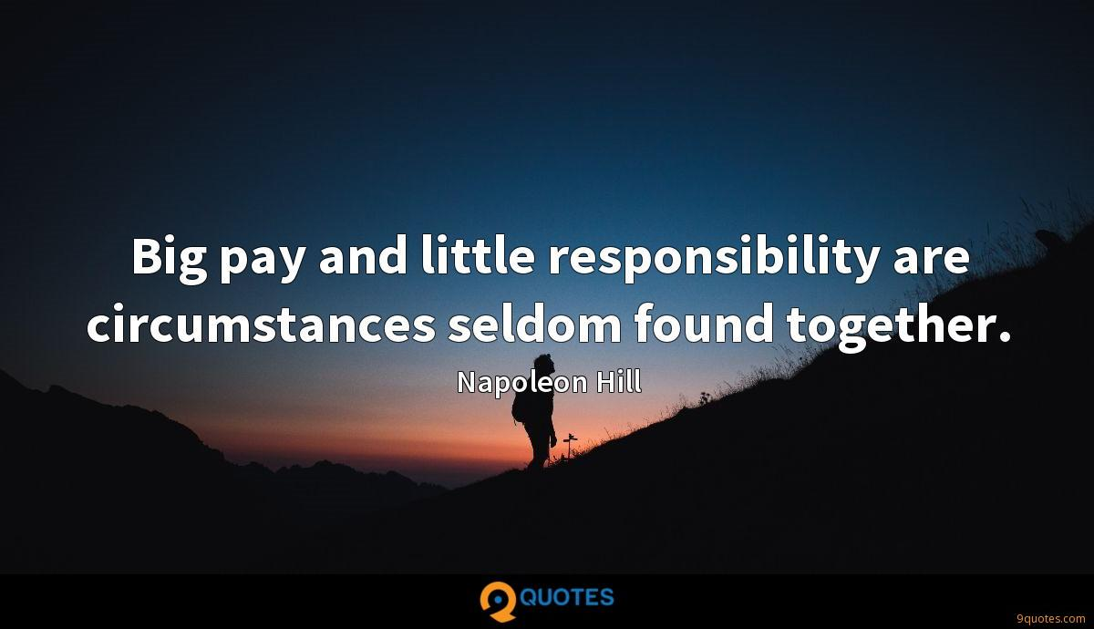 Big pay and little responsibility are circumstances seldom found together.