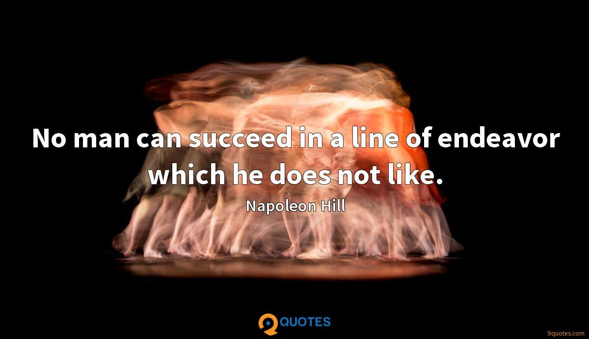 No man can succeed in a line of endeavor which he does not like.