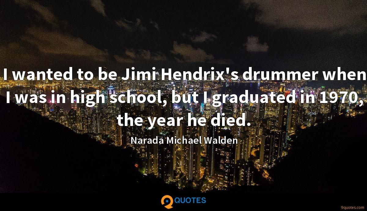 I wanted to be Jimi Hendrix's drummer when I was in high school, but I graduated in 1970, the year he died.