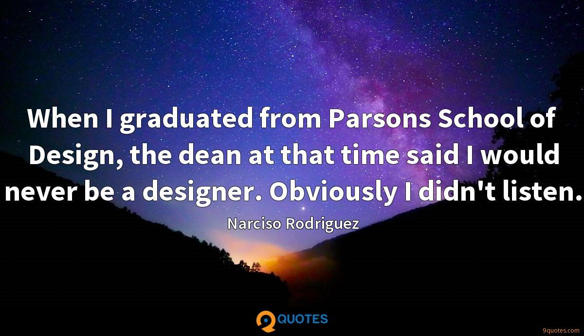 When I graduated from Parsons School of Design, the dean at that time said I would never be a designer. Obviously I didn't listen.