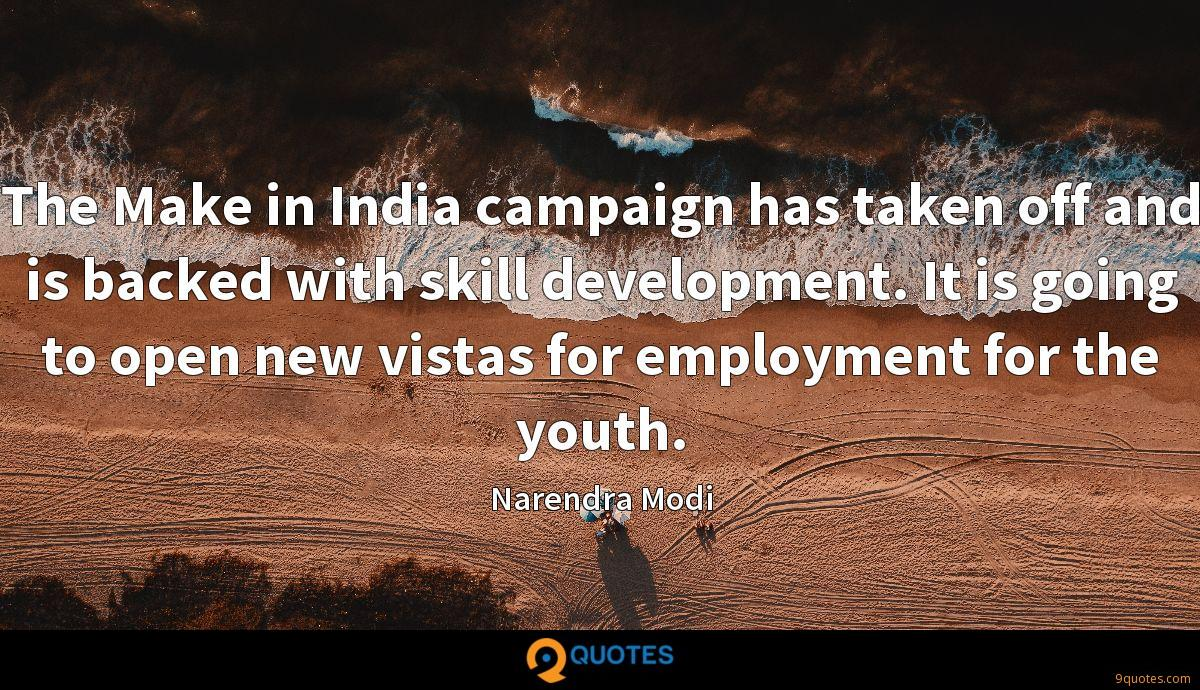 The Make in India campaign has taken off and is backed with skill development. It is going to open new vistas for employment for the youth.