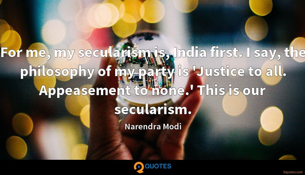 For me, my secularism is, India first. I say, the philosophy of my party is 'Justice to all. Appeasement to none.' This is our secularism.