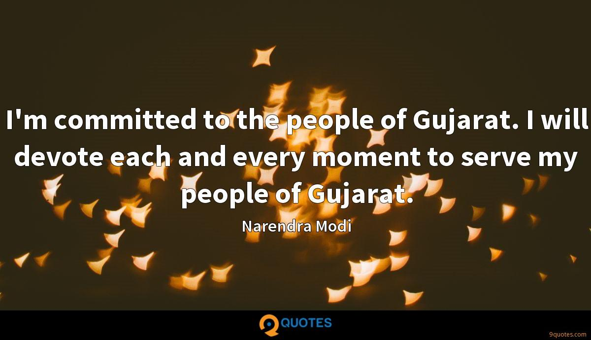 I'm committed to the people of Gujarat. I will devote each and every moment to serve my people of Gujarat.