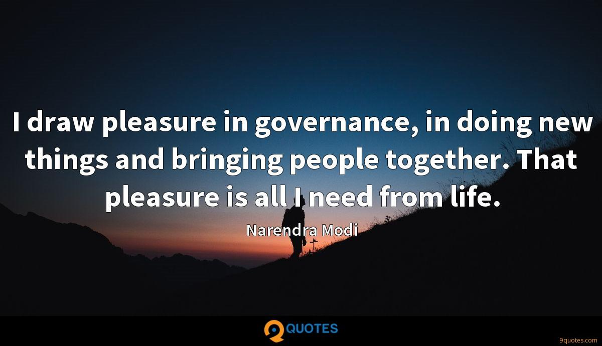 I draw pleasure in governance, in doing new things and bringing people together. That pleasure is all I need from life.