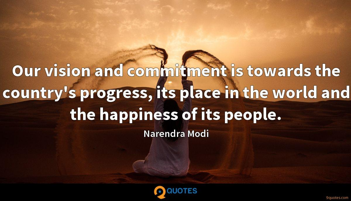 Our vision and commitment is towards the country's progress, its place in the world and the happiness of its people.